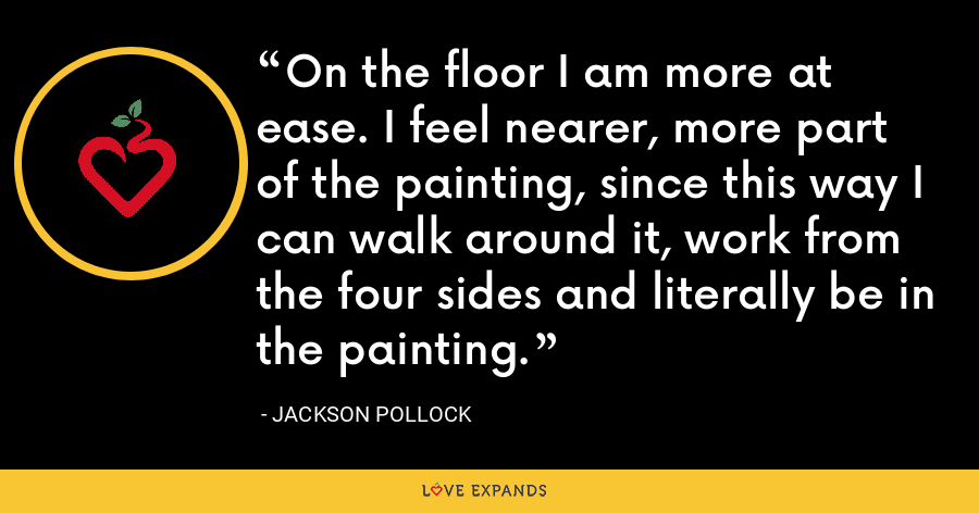 On the floor I am more at ease. I feel nearer, more part of the painting, since this way I can walk around it, work from the four sides and literally be in the painting. - Jackson Pollock