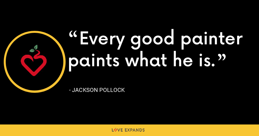 Every good painter paints what he is. - Jackson Pollock