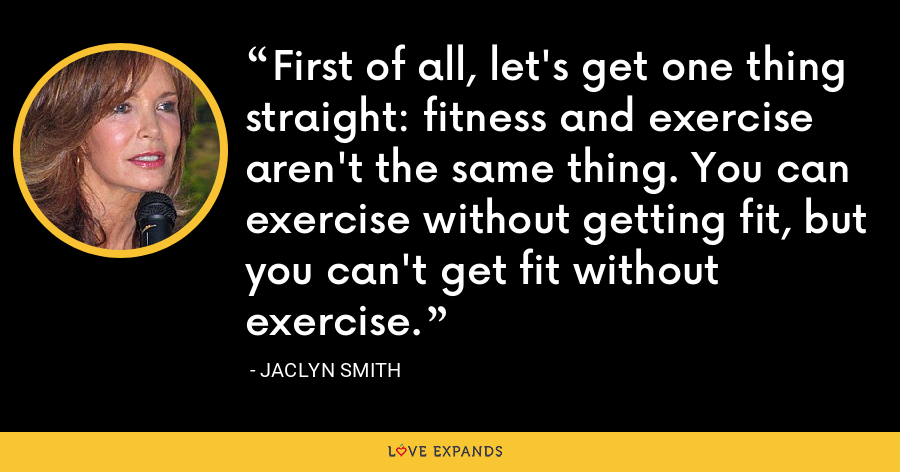 First of all, let's get one thing straight: fitness and exercise aren't the same thing. You can exercise without getting fit, but you can't get fit without exercise. - Jaclyn Smith
