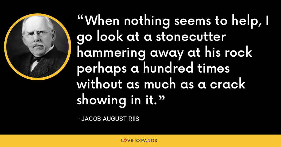 When nothing seems to help, I go look at a stonecutter hammering away at his rock perhaps a hundred times without as much as a crack showing in it. - Jacob August Riis