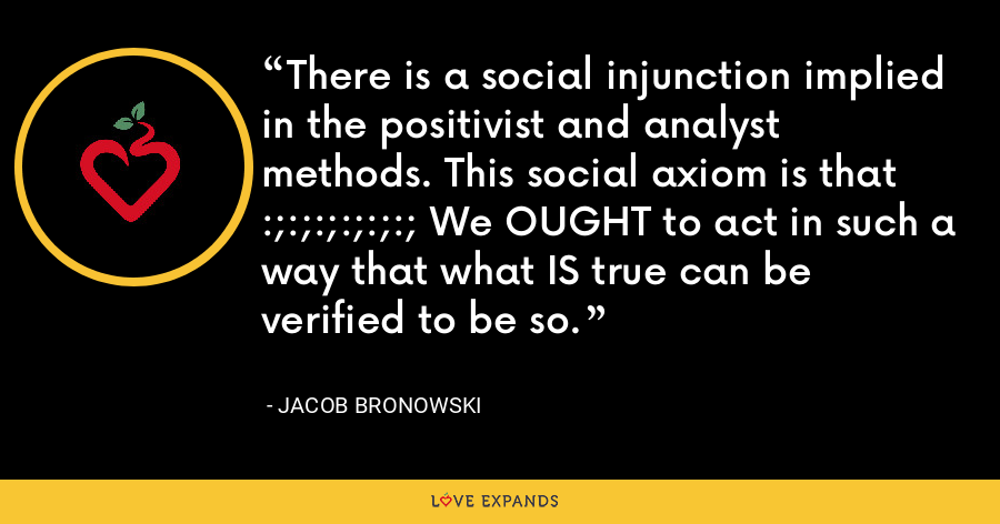 There is a social injunction implied in the positivist and analyst methods. This social axiom is that :;:;:;:;:;:; We OUGHT to act in such a way that what IS true can be verified to be so. - Jacob Bronowski