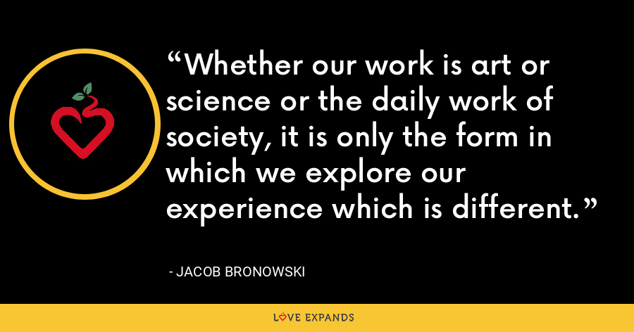 Whether our work is art or science or the daily work of society, it is only the form in which we explore our experience which is different. - Jacob Bronowski