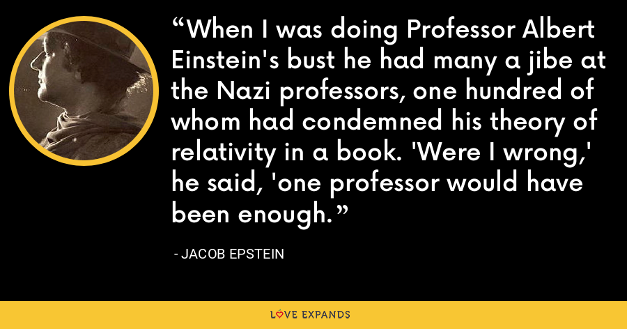 When I was doing Professor Albert Einstein's bust he had many a jibe at the Nazi professors, one hundred of whom had condemned his theory of relativity in a book. 'Were I wrong,' he said, 'one professor would have been enough. - Jacob Epstein