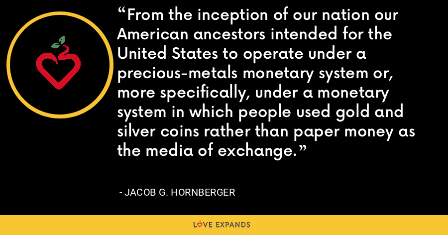 From the inception of our nation our American ancestors intended for the United States to operate under a precious-metals monetary system or, more specifically, under a monetary system in which people used gold and silver coins rather than paper money as the media of exchange. - Jacob G. Hornberger
