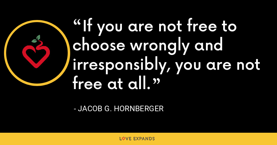 If you are not free to choose wrongly and irresponsibly, you are not free at all. - Jacob G. Hornberger