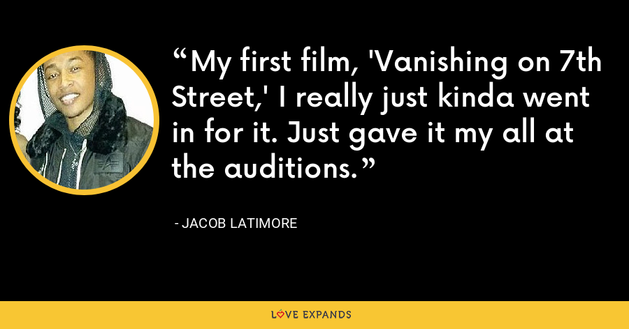 My first film, 'Vanishing on 7th Street,' I really just kinda went in for it. Just gave it my all at the auditions. - Jacob Latimore