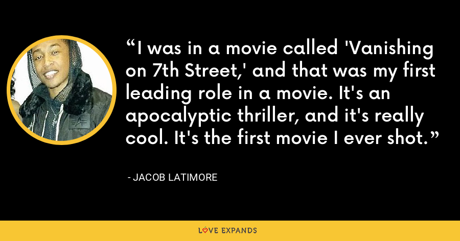 I was in a movie called 'Vanishing on 7th Street,' and that was my first leading role in a movie. It's an apocalyptic thriller, and it's really cool. It's the first movie I ever shot. - Jacob Latimore