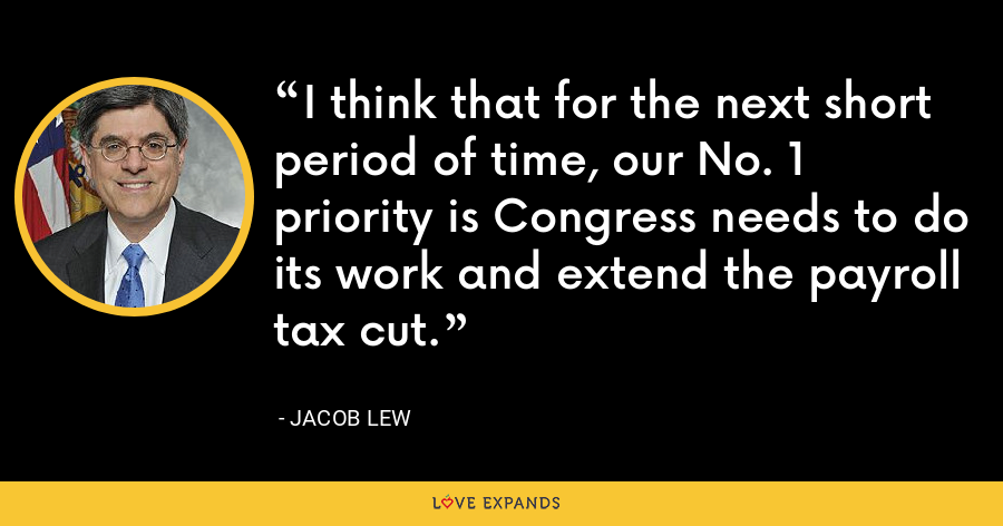 I think that for the next short period of time, our No. 1 priority is Congress needs to do its work and extend the payroll tax cut. - Jacob Lew