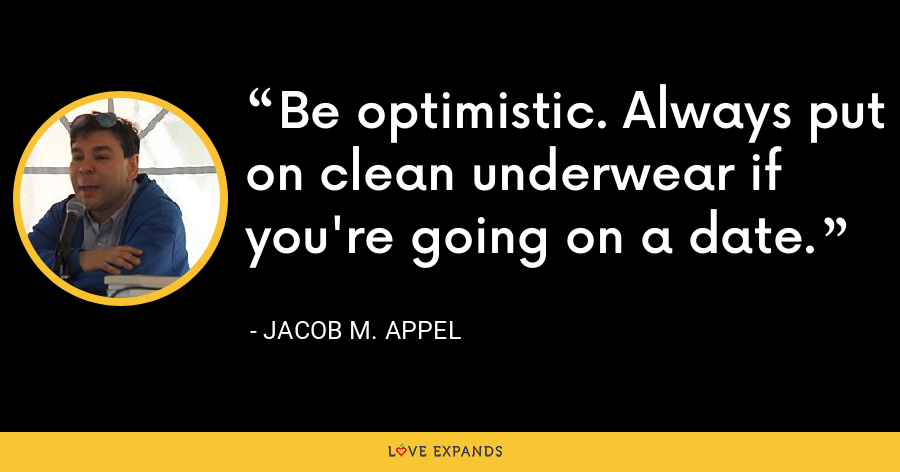 Be optimistic. Always put on clean underwear if you're going on a date. - Jacob M. Appel