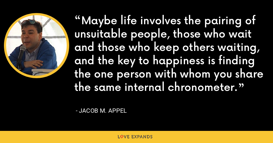 Maybe life involves the pairing of unsuitable people, those who wait and those who keep others waiting, and the key to happiness is finding the one person with whom you share the same internal chronometer. - Jacob M. Appel