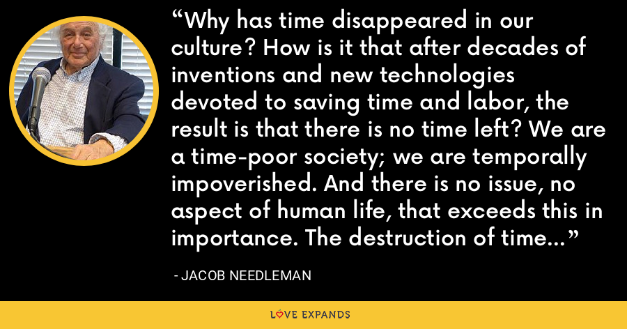 Why has time disappeared in our culture? How is it that after decades of inventions and new technologies devoted to saving time and labor, the result is that there is no time left? We are a time-poor society; we are temporally impoverished. And there is no issue, no aspect of human life, that exceeds this in importance. The destruction of time is literally the destruction of life. - Jacob Needleman