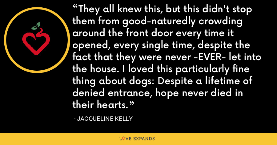 They all knew this, but this didn't stop them from good-naturedly crowding around the front door every time it opened, every single time, despite the fact that they were never -EVER- let into the house. I loved this particularly fine thing about dogs: Despite a lifetime of denied entrance, hope never died in their hearts. - Jacqueline Kelly