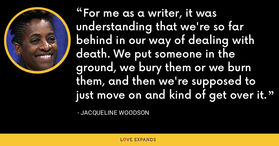 For me as a writer, it was understanding that we're so far behind in our way of dealing with death. We put someone in the ground, we bury them or we burn them, and then we're supposed to just move on and kind of get over it. - Jacqueline Woodson