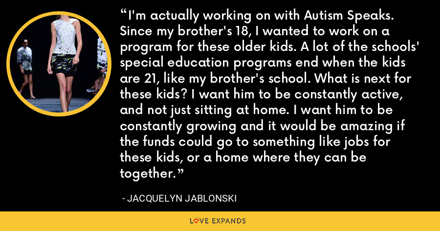 I'm actually working on with Autism Speaks. Since my brother's 18, I wanted to work on a program for these older kids. A lot of the schools' special education programs end when the kids are 21, like my brother's school. What is next for these kids? I want him to be constantly active, and not just sitting at home. I want him to be constantly growing and it would be amazing if the funds could go to something like jobs for these kids, or a home where they can be together. - Jacquelyn Jablonski