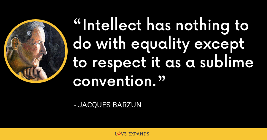 Intellect has nothing to do with equality except to respect it as a sublime convention. - Jacques Barzun