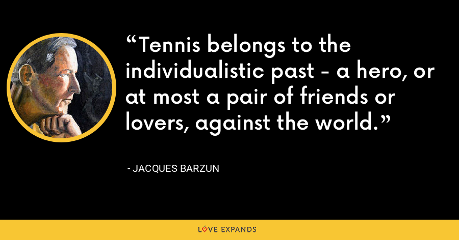Tennis belongs to the individualistic past - a hero, or at most a pair of friends or lovers, against the world. - Jacques Barzun