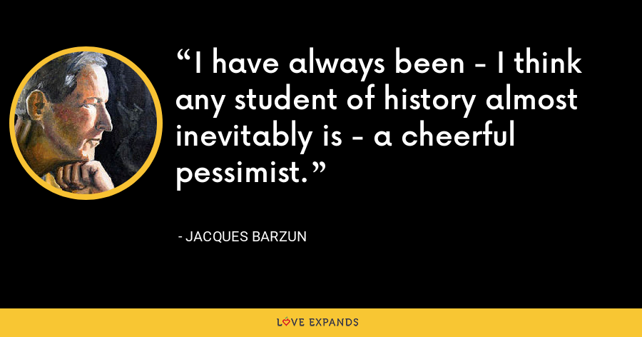I have always been - I think any student of history almost inevitably is - a cheerful pessimist. - Jacques Barzun