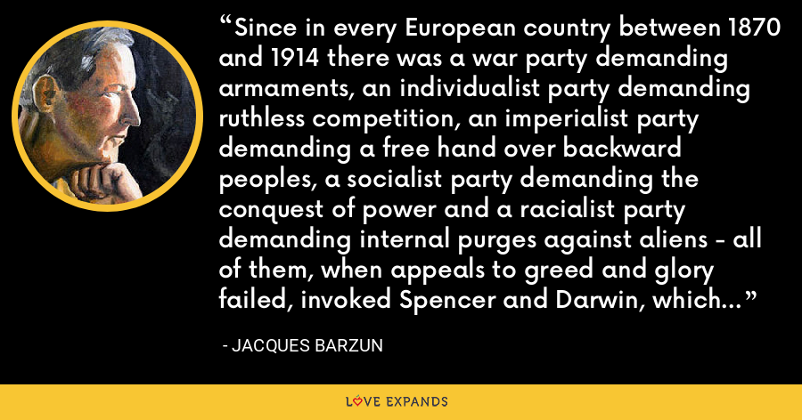 Since in every European country between 1870 and 1914 there was a war party demanding armaments, an individualist party demanding ruthless competition, an imperialist party demanding a free hand over backward peoples, a socialist party demanding the conquest of power and a racialist party demanding internal purges against aliens - all of them, when appeals to greed and glory failed, invoked Spencer and Darwin, which was to say science incarnate. - Jacques Barzun