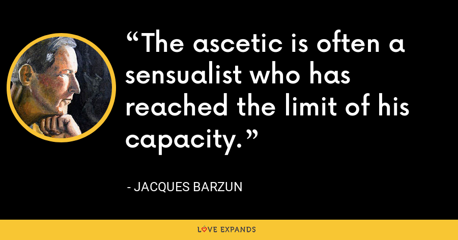 The ascetic is often a sensualist who has reached the limit of his capacity. - Jacques Barzun