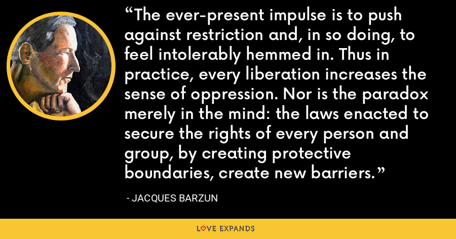 The ever-present impulse is to push against restriction and, in so doing, to feel intolerably hemmed in. Thus in practice, every liberation increases the sense of oppression. Nor is the paradox merely in the mind: the laws enacted to secure the rights of every person and group, by creating protective boundaries, create new barriers. - Jacques Barzun