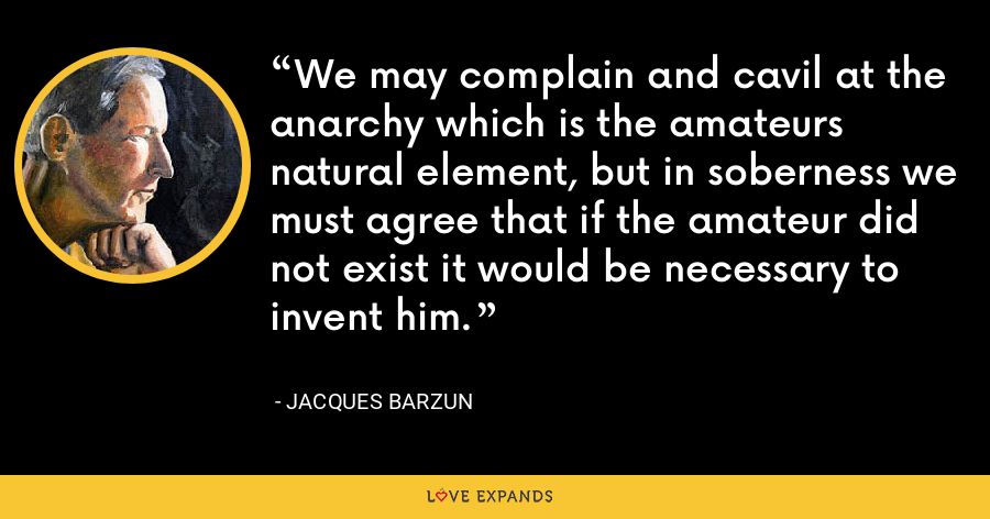 We may complain and cavil at the anarchy which is the amateurs natural element, but in soberness we must agree that if the amateur did not exist it would be necessary to invent him. - Jacques Barzun