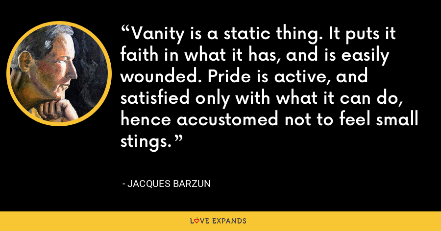 Vanity is a static thing. It puts it faith in what it has, and is easily wounded. Pride is active, and satisfied only with what it can do, hence accustomed not to feel small stings. - Jacques Barzun