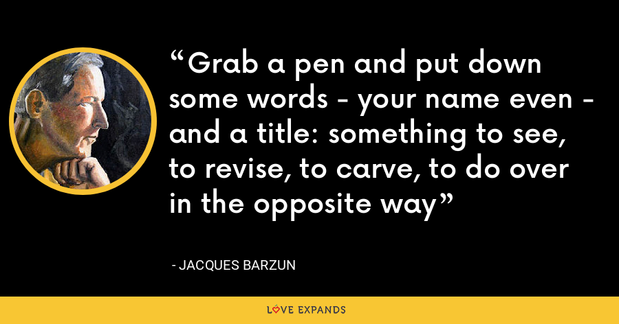 Grab a pen and put down some words - your name even - and a title: something to see, to revise, to carve, to do over in the opposite way - Jacques Barzun