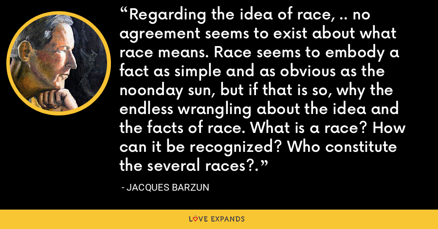 Regarding the idea of race, .. no agreement seems to exist about what race means. Race seems to embody a fact as simple and as obvious as the noonday sun, but if that is so, why the endless wrangling about the idea and the facts of race. What is a race? How can it be recognized? Who constitute the several races?. - Jacques Barzun