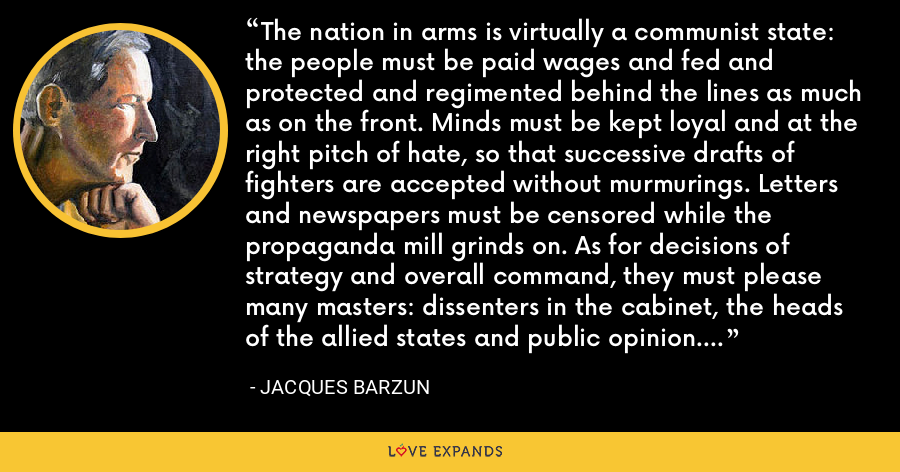 The nation in arms is virtually a communist state: the people must be paid wages and fed and protected and regimented behind the lines as much as on the front. Minds must be kept loyal and at the right pitch of hate, so that successive drafts of fighters are accepted without murmurings. Letters and newspapers must be censored while the propaganda mill grinds on. As for decisions of strategy and overall command, they must please many masters: dissenters in the cabinet, the heads of the allied states and public opinion. Hence failures must be disguised or concealed. - Jacques Barzun