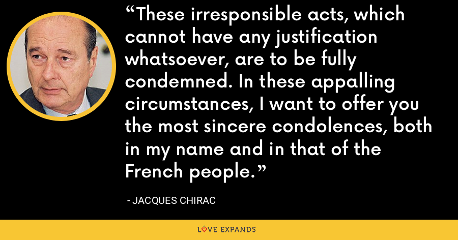 These irresponsible acts, which cannot have any justification whatsoever, are to be fully condemned. In these appalling circumstances, I want to offer you the most sincere condolences, both in my name and in that of the French people. - Jacques Chirac