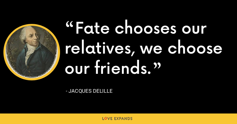 Fate chooses our relatives, we choose our friends. - Jacques Delille