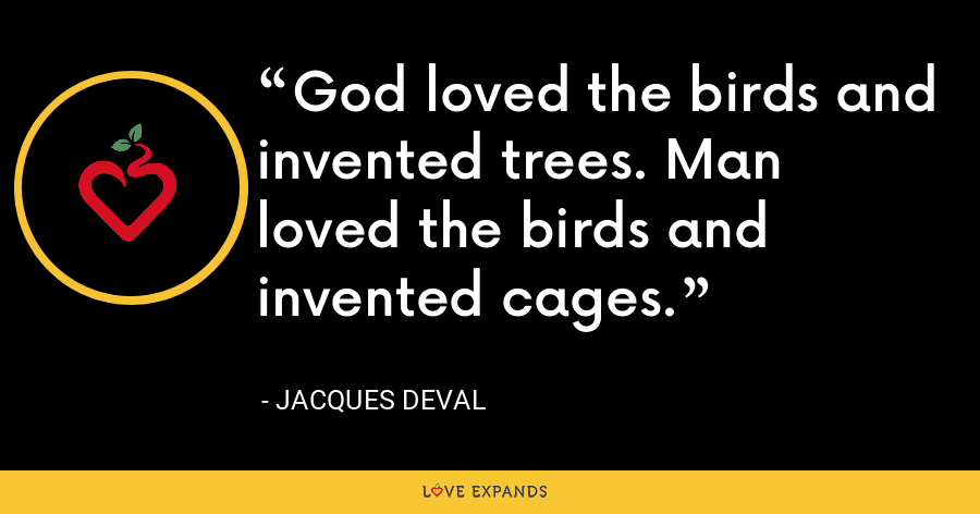 God loved the birds and invented trees. Man loved the birds and invented cages. - Jacques Deval