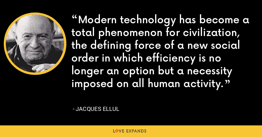 Modern technology has become a total phenomenon for civilization, the defining force of a new social order in which efficiency is no longer an option but a necessity imposed on all human activity. - Jacques Ellul