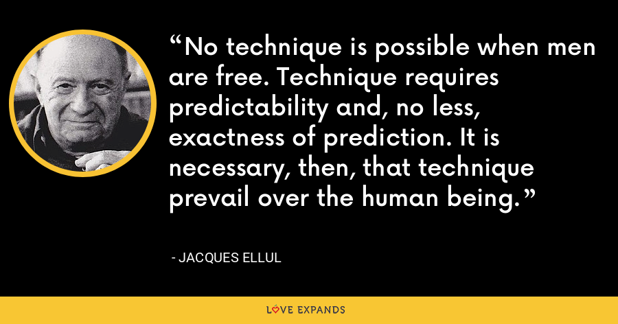 No technique is possible when men are free. Technique requires predictability and, no less, exactness of prediction. It is necessary, then, that technique prevail over the human being. - Jacques Ellul