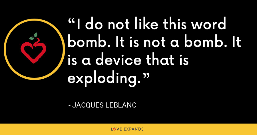 I do not like this word bomb. It is not a bomb. It is a device that is exploding. - Jacques LeBlanc
