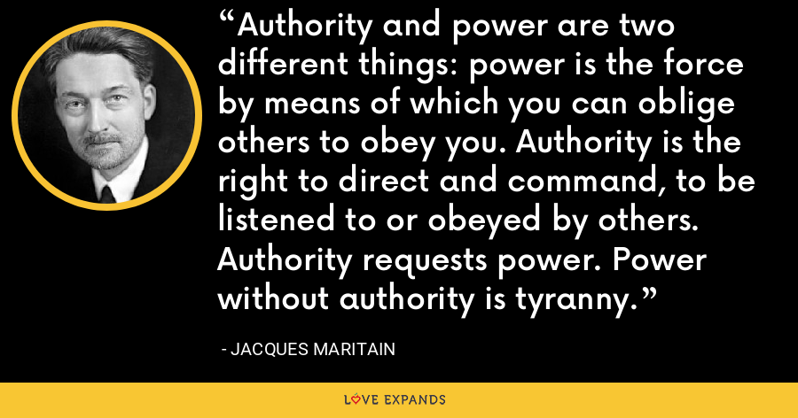 Authority and power are two different things: power is the force by means of which you can oblige others to obey you. Authority is the right to direct and command, to be listened to or obeyed by others. Authority requests power. Power without authority is tyranny. - Jacques Maritain