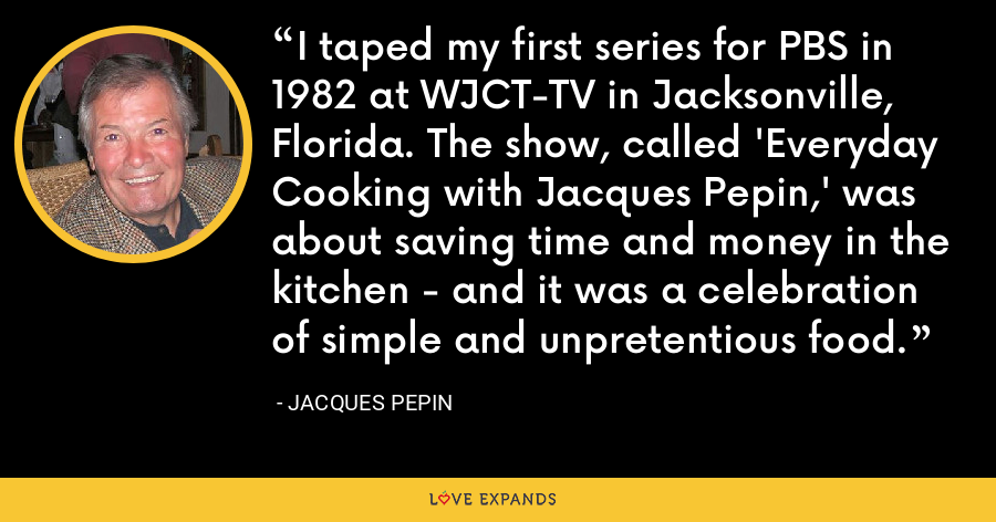 I taped my first series for PBS in 1982 at WJCT-TV in Jacksonville, Florida. The show, called 'Everyday Cooking with Jacques Pepin,' was about saving time and money in the kitchen - and it was a celebration of simple and unpretentious food. - Jacques Pepin