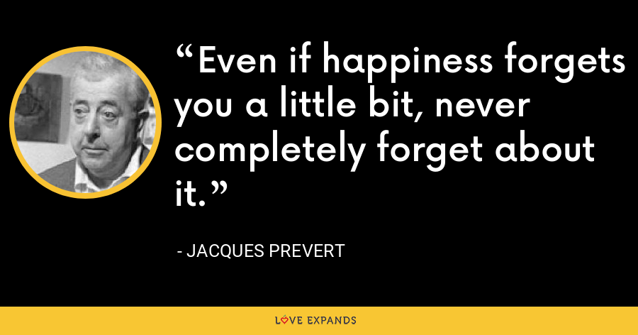 Even if happiness forgets you a little bit, never completely forget about it. - Jacques Prevert