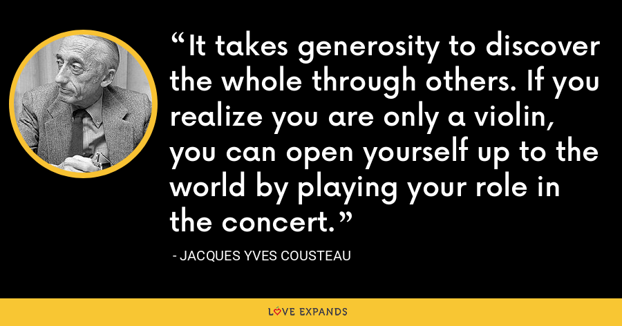 It takes generosity to discover the whole through others. If you realize you are only a violin, you can open yourself up to the world by playing your role in the concert. - Jacques Yves Cousteau