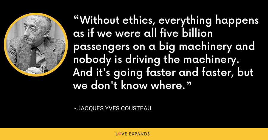 Without ethics, everything happens as if we were all five billion passengers on a big machinery and nobody is driving the machinery. And it's going faster and faster, but we don't know where. - Jacques Yves Cousteau