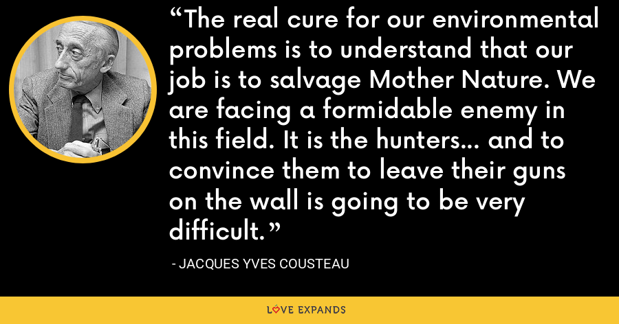 The real cure for our environmental problems is to understand that our job is to salvage Mother Nature. We are facing a formidable enemy in this field. It is the hunters... and to convince them to leave their guns on the wall is going to be very difficult. - Jacques Yves Cousteau