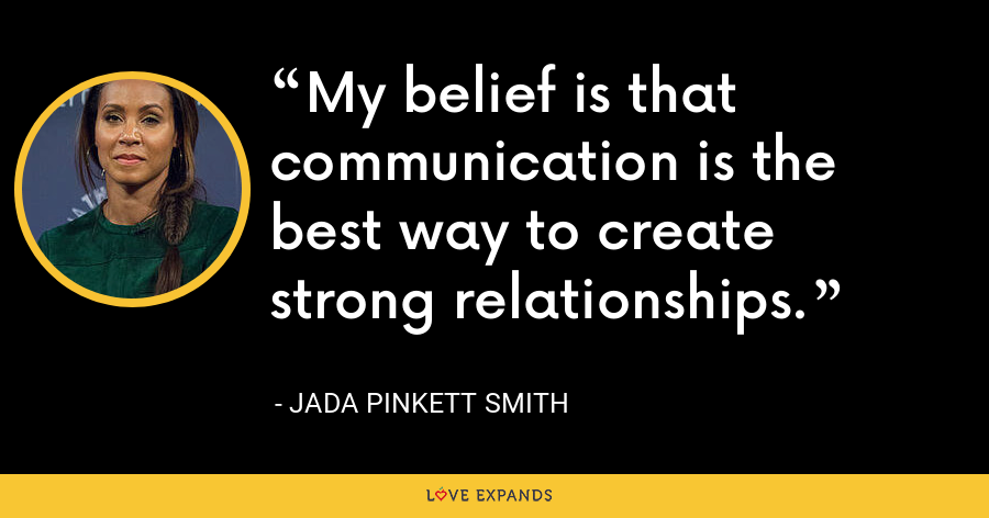My belief is that communication is the best way to create strong relationships. - Jada Pinkett Smith