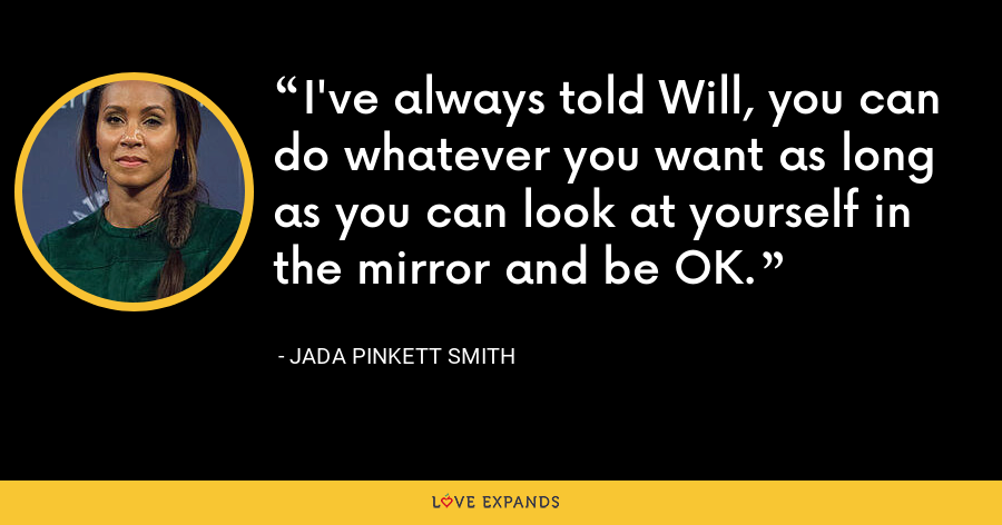 I've always told Will, you can do whatever you want as long as you can look at yourself in the mirror and be OK. - Jada Pinkett Smith
