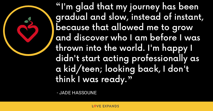 I'm glad that my journey has been gradual and slow, instead of instant, because that allowed me to grow and discover who I am before I was thrown into the world. I'm happy I didn't start acting professionally as a kid/teen; looking back, I don't think I was ready. - Jade Hassoune
