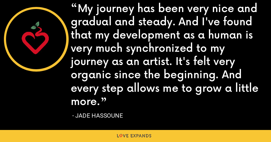My journey has been very nice and gradual and steady. And I've found that my development as a human is very much synchronized to my journey as an artist. It's felt very organic since the beginning. And every step allows me to grow a little more. - Jade Hassoune