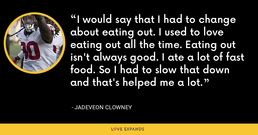 I would say that I had to change about eating out. I used to love eating out all the time. Eating out isn't always good. I ate a lot of fast food. So I had to slow that down and that's helped me a lot. - Jadeveon Clowney
