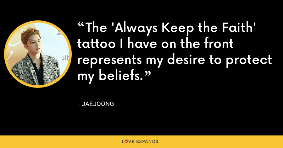The 'Always Keep the Faith' tattoo I have on the front represents my desire to protect my beliefs. - Jaejoong