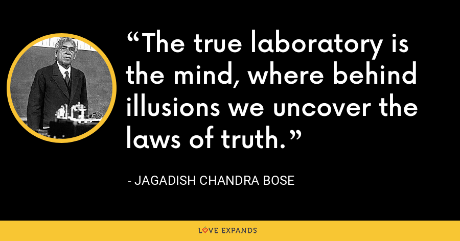 The true laboratory is the mind, where behind illusions we uncover the laws of truth. - Jagadish Chandra Bose