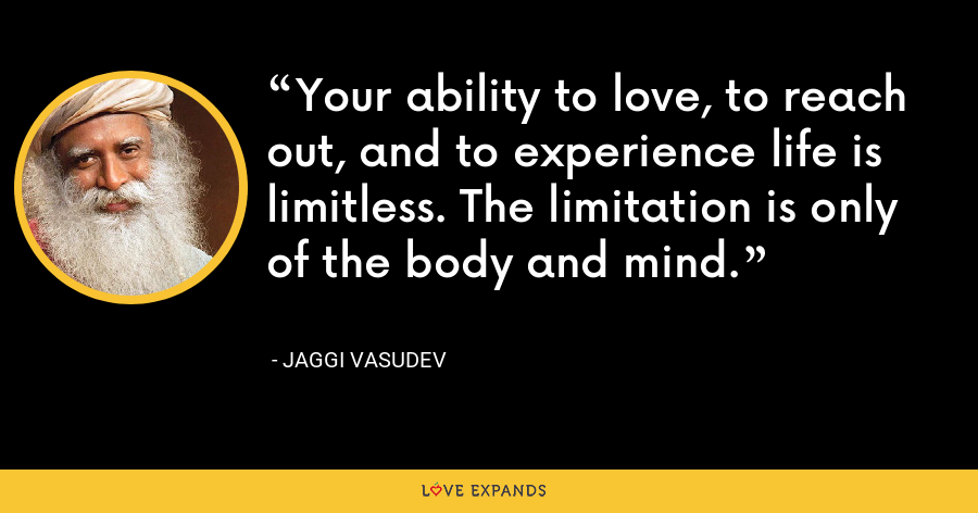 Your ability to love, to reach out, and to experience life is limitless. The limitation is only of the body and mind. - Jaggi Vasudev
