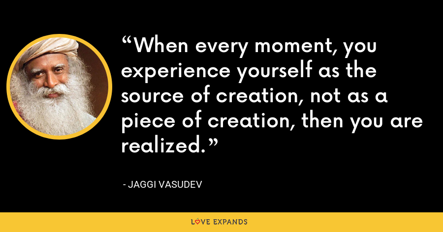 When every moment, you experience yourself as the source of creation, not as a piece of creation, then you are realized. - Jaggi Vasudev